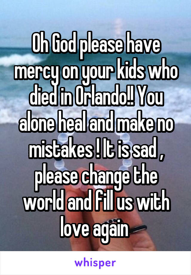 Oh God please have mercy on your kids who died in Orlando!! You alone heal and make no mistakes ! It is sad , please change the world and fill us with love again