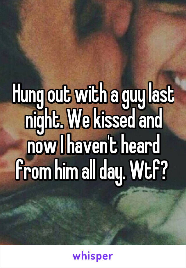 Hung out with a guy last night. We kissed and now I haven't heard from him all day. Wtf?