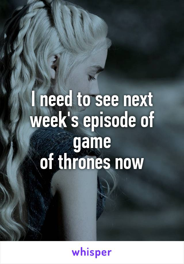 I need to see next week's episode of game of thrones now