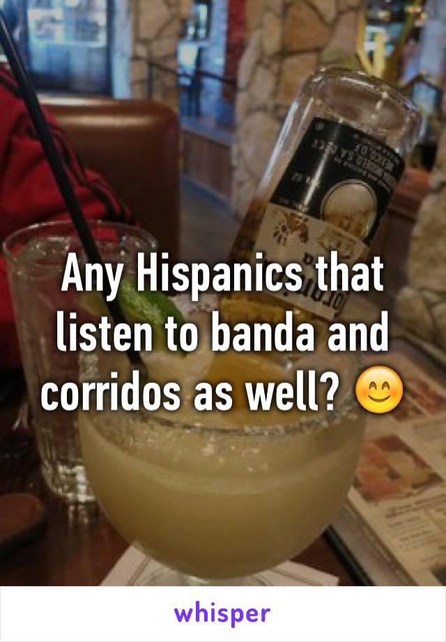 Any Hispanics that listen to banda and corridos as well? 😊