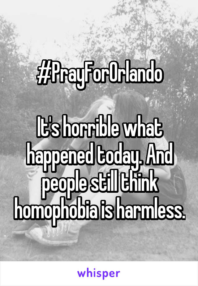 #PrayForOrlando  It's horrible what happened today. And people still think homophobia is harmless.