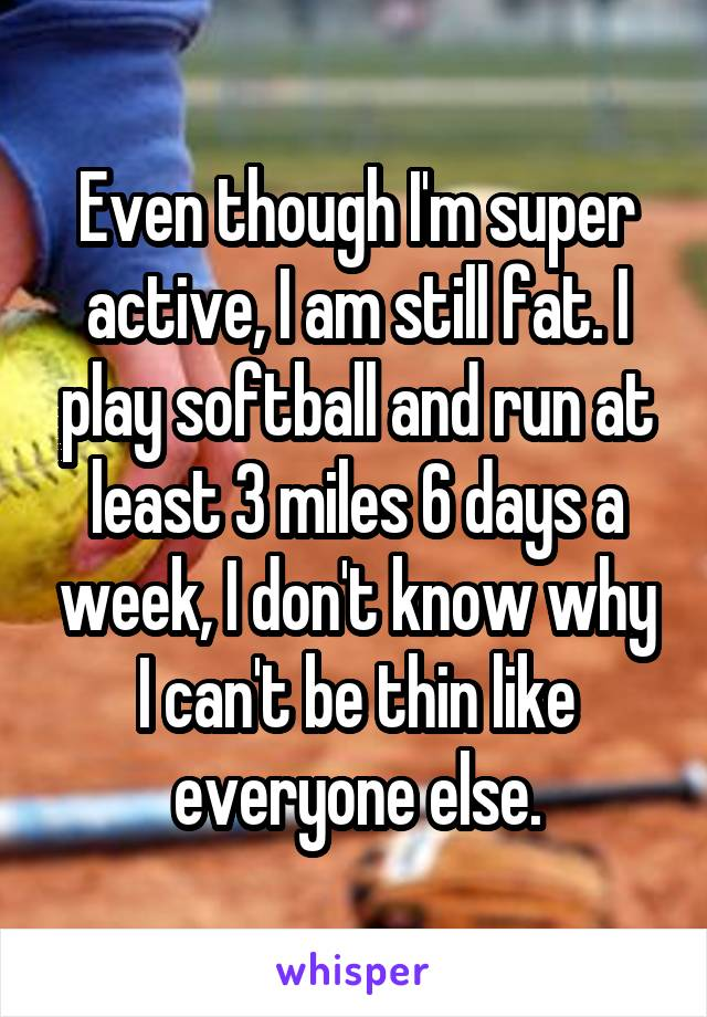 Even though I'm super active, I am still fat. I play softball and run at least 3 miles 6 days a week, I don't know why I can't be thin like everyone else.