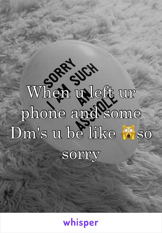 When u left ur phone and some Dm's u be like 🙀so sorry