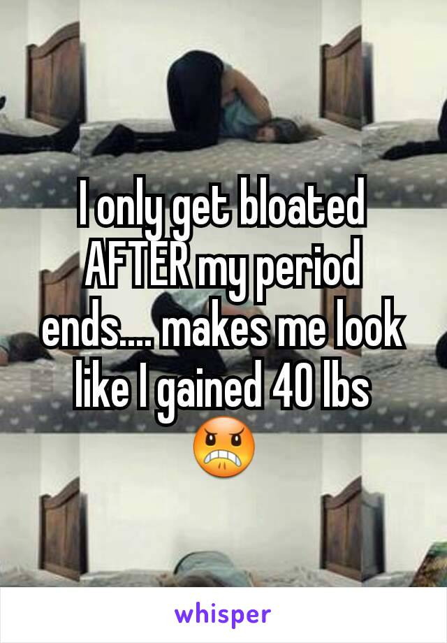 I only get bloated AFTER my period ends.... makes me look like I gained 40 lbs 😠