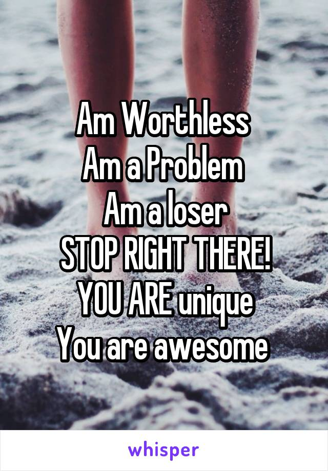 Am Worthless  Am a Problem  Am a loser STOP RIGHT THERE! YOU ARE unique You are awesome
