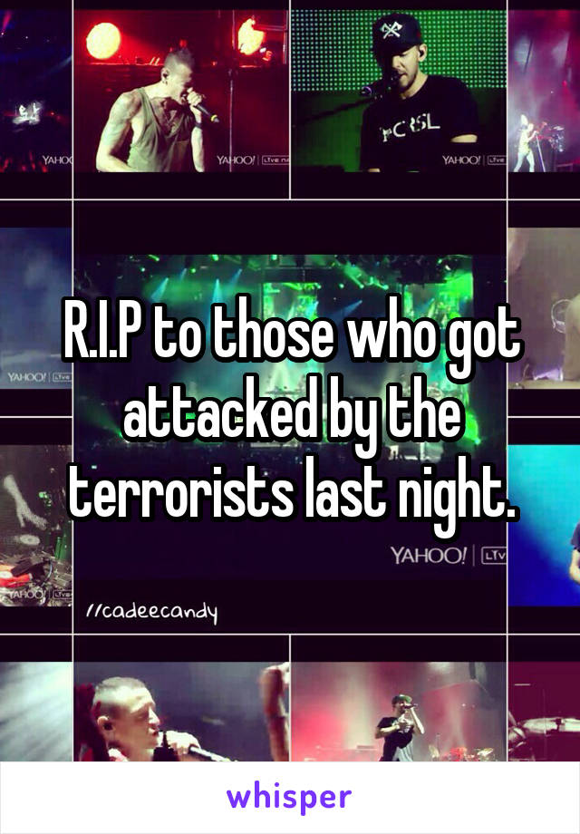 R.I.P to those who got attacked by the terrorists last night.