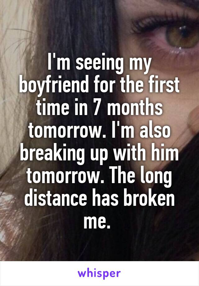 I'm seeing my boyfriend for the first time in 7 months tomorrow. I'm also breaking up with him tomorrow. The long distance has broken me.