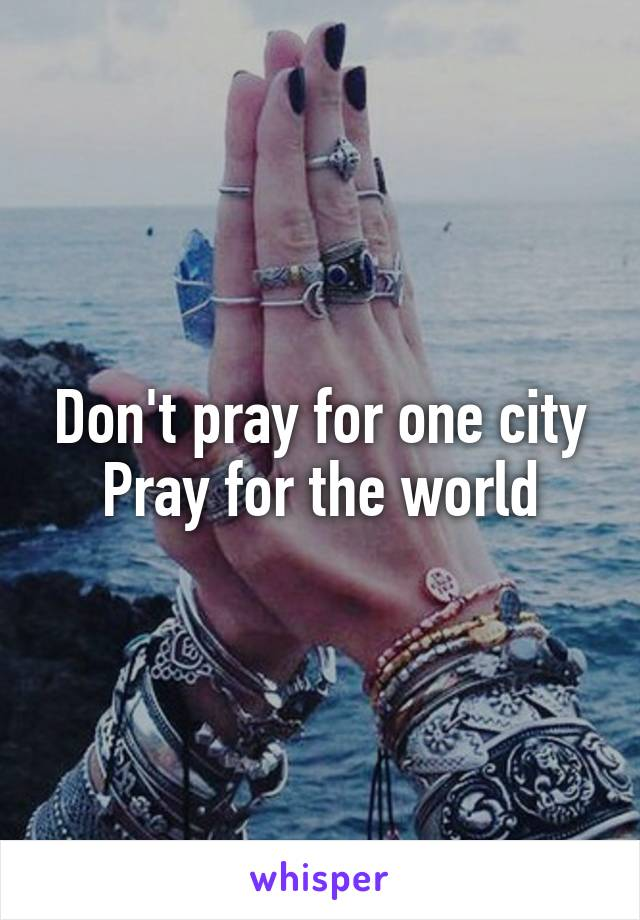 Don't pray for one city Pray for the world