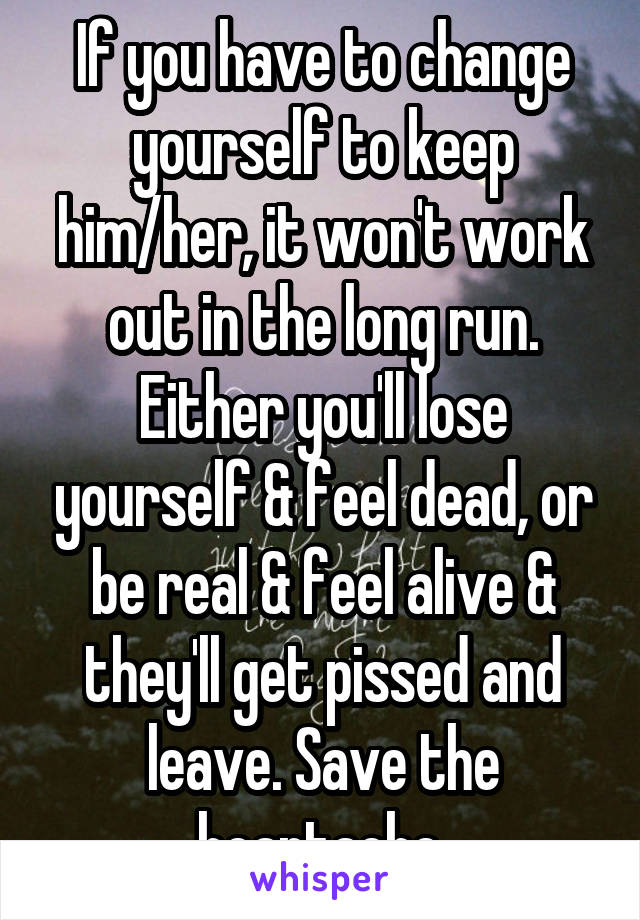 If you have to change yourself to keep him/her, it won't work out in the long run. Either you'll lose yourself & feel dead, or be real & feel alive & they'll get pissed and leave. Save the heartache.