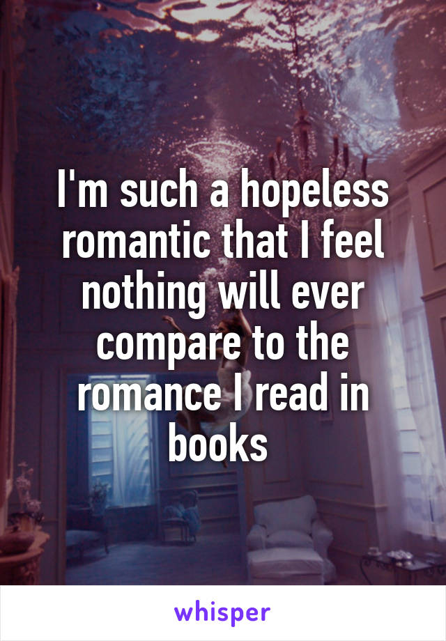 I'm such a hopeless romantic that I feel nothing will ever compare to the romance I read in books