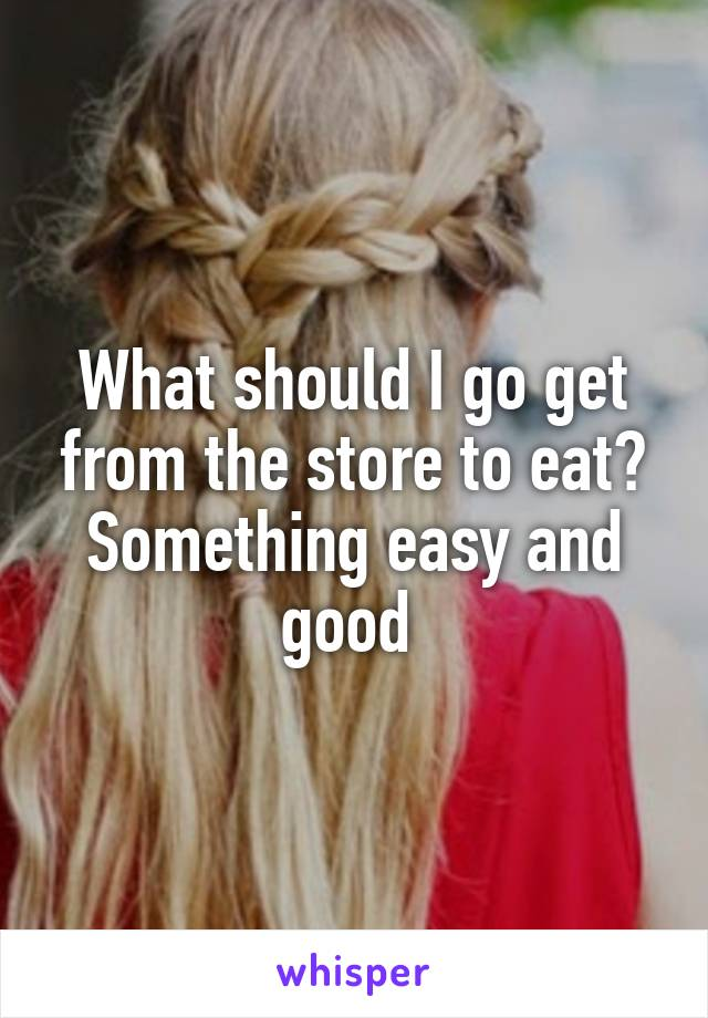 What should I go get from the store to eat? Something easy and good