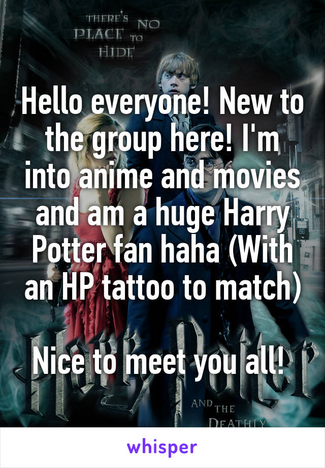 Hello everyone! New to the group here! I'm into anime and movies and am a huge Harry Potter fan haha (With an HP tattoo to match)  Nice to meet you all!