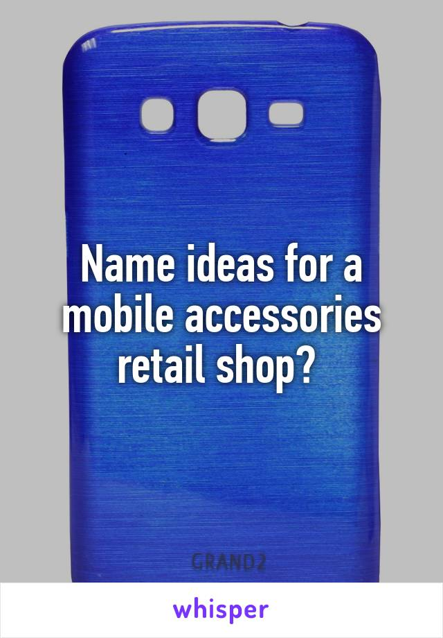 Name ideas for a mobile accessories retail shop?