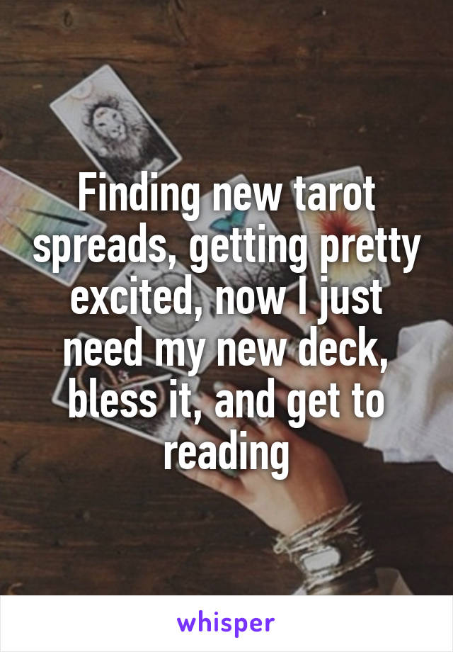 Finding new tarot spreads, getting pretty excited, now I just need my new deck, bless it, and get to reading