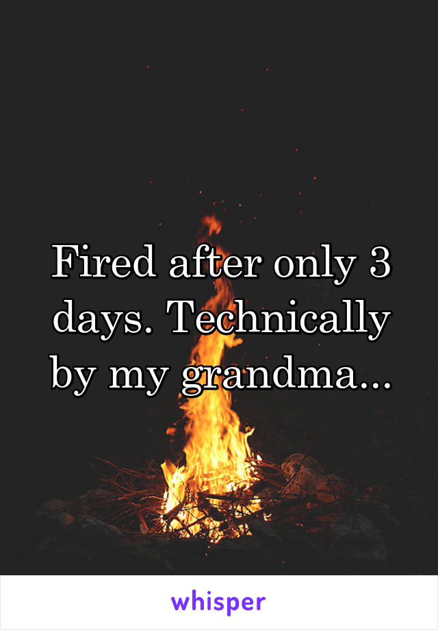 Fired after only 3 days. Technically by my grandma...