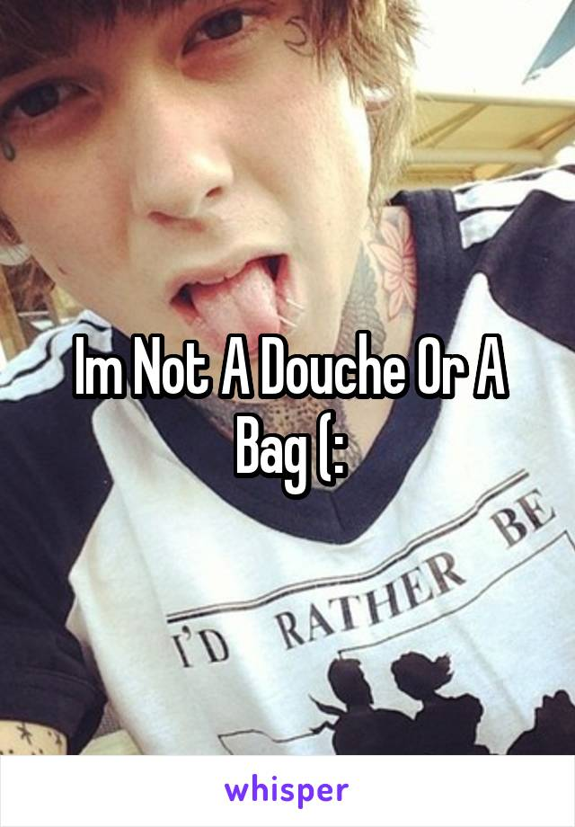 Im Not A Douche Or A Bag (: