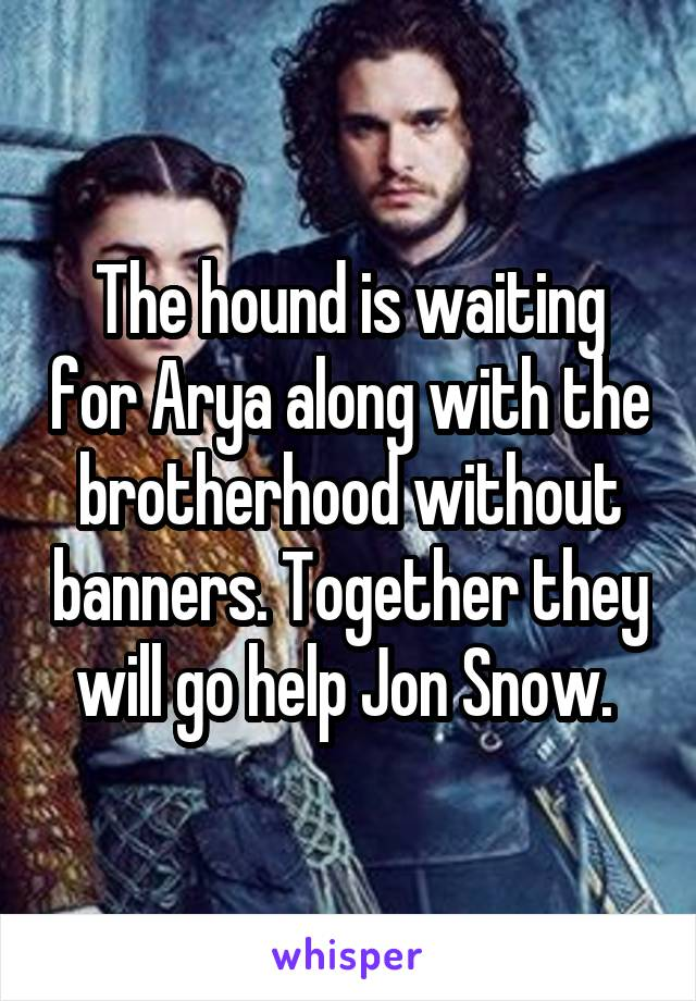 The hound is waiting for Arya along with the brotherhood without banners. Together they will go help Jon Snow.