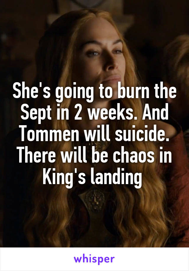 She's going to burn the Sept in 2 weeks. And Tommen will suicide. There will be chaos in King's landing