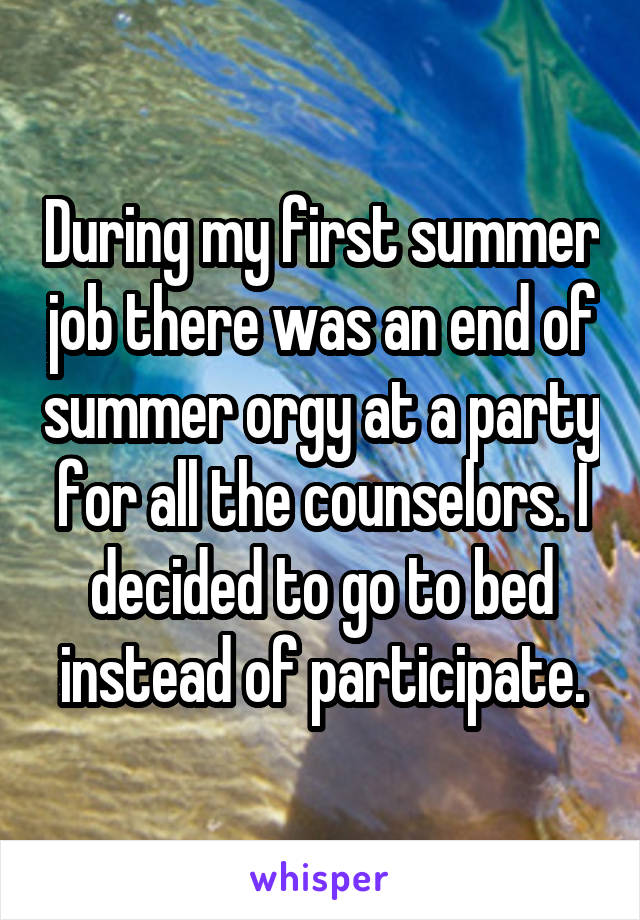During my first summer job there was an end of summer orgy at a party for all the counselors. I decided to go to bed instead of participate.
