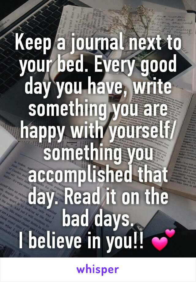 Keep a journal next to your bed. Every good day you have, write something you are happy with yourself/something you accomplished that day. Read it on the bad days. I believe in you!! 💕