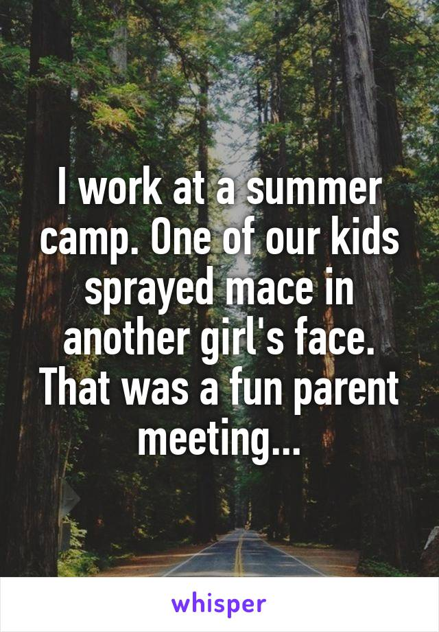 I work at a summer camp. One of our kids sprayed mace in another girl's face. That was a fun parent meeting...