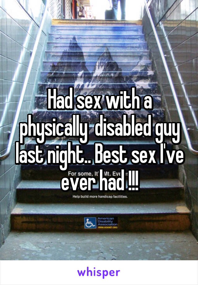 Had sex with a physically  disabled guy last night.. Best sex I've ever had !!!