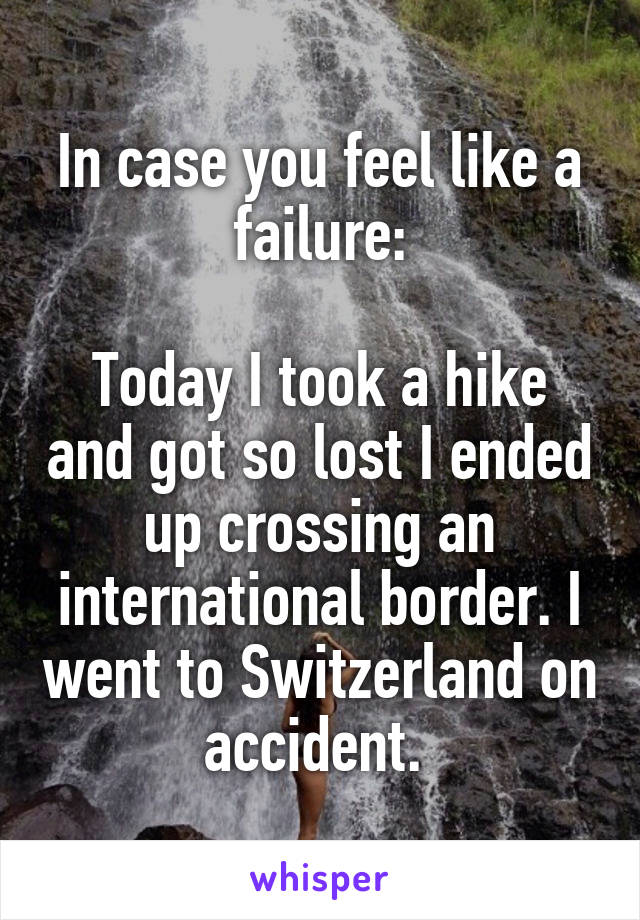 In case you feel like a failure:  Today I took a hike and got so lost I ended up crossing an international border. I went to Switzerland on accident.