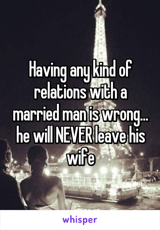 Having any kind of relations with a married man is wrong... he will NEVER leave his wife