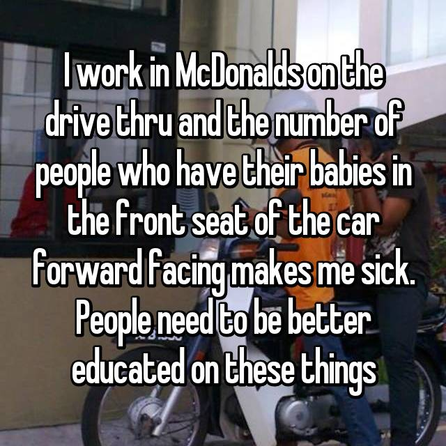 I work in McDonalds on the drive thru and the number of people who have their babies in the front seat of the car forward facing makes me sick. People need to be better educated on these things