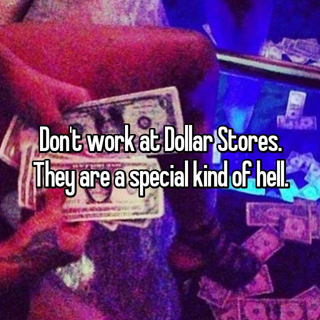 Don't work at Dollar Stores. They are a special kind of hell.