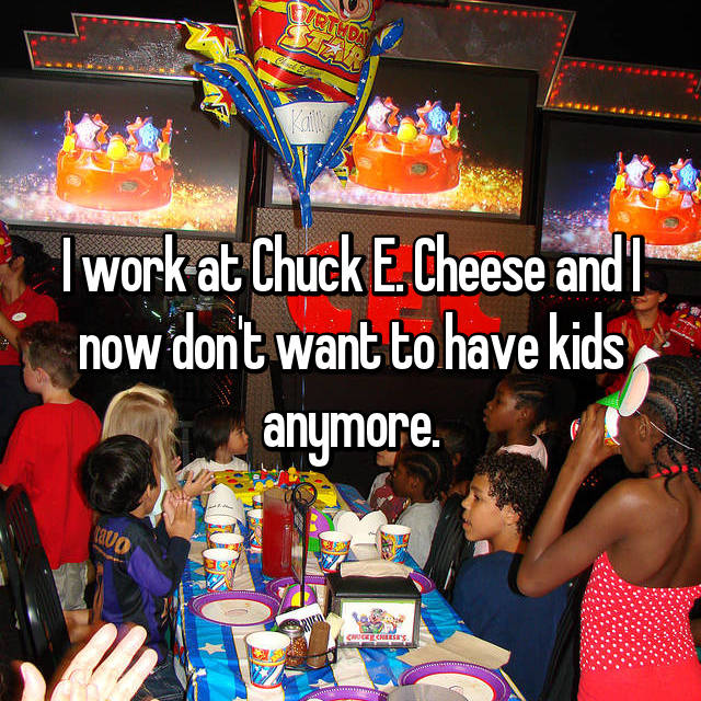 I work at Chuck E. Cheese and I now don't want to have kids anymore.