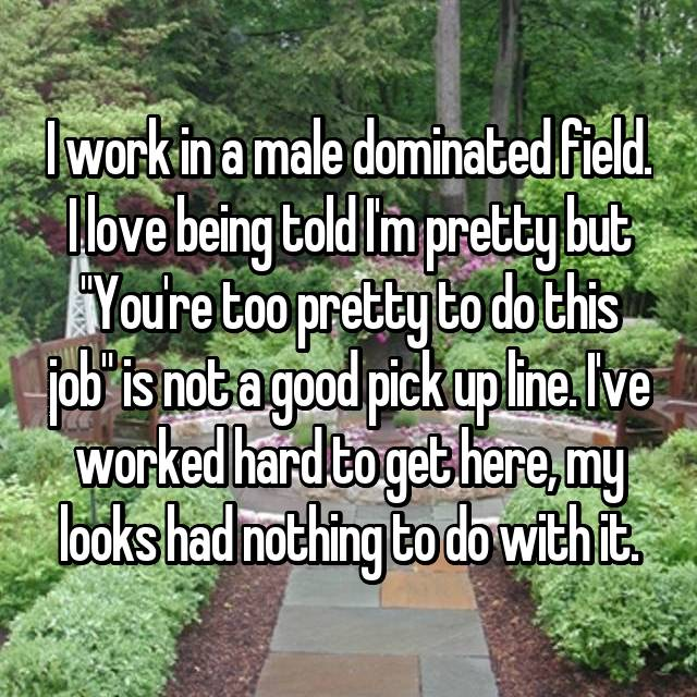 "I work in a male dominated field. I love being told I'm pretty but ""You're too pretty to do this job"" is not a good pick up line. I've worked hard to get here, my looks had nothing to do with it."