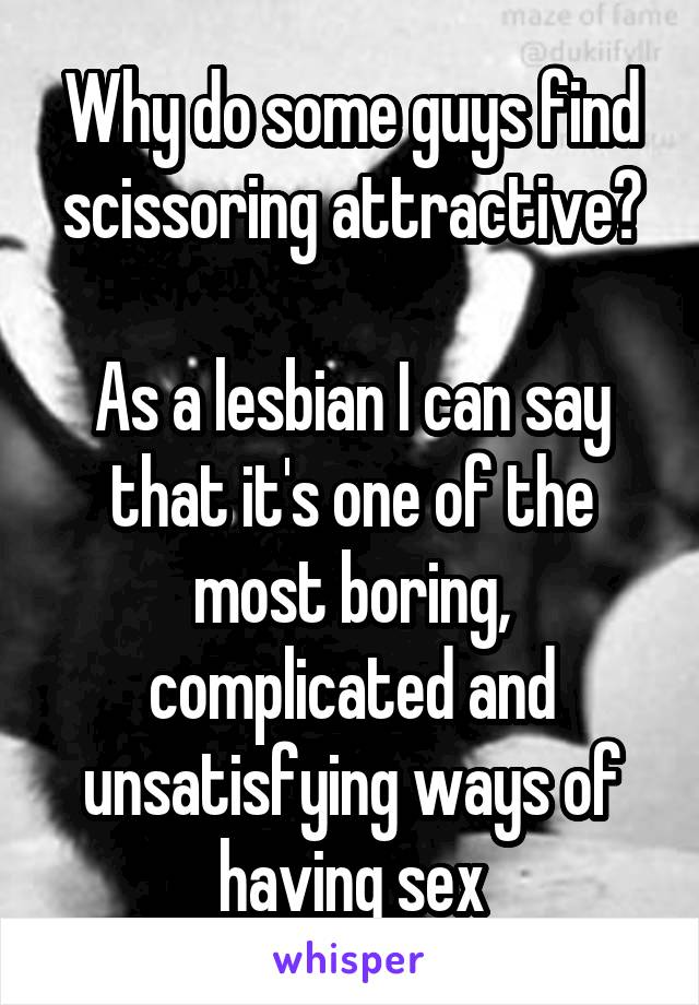 Why do some guys find scissoring attractive?  As a lesbian I can say that it's one of the most boring, complicated and unsatisfying ways of having sex