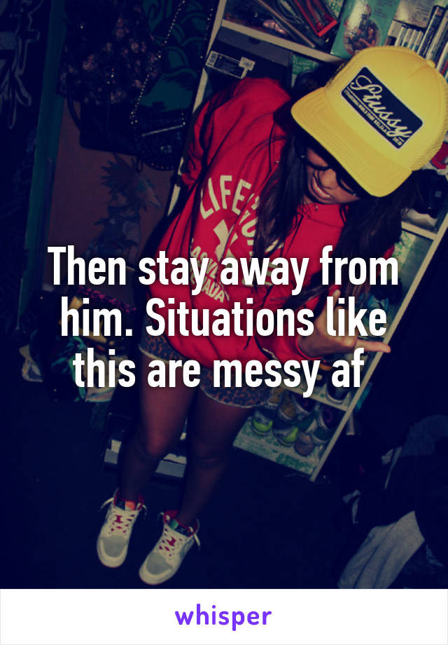 Then stay away from him. Situations like this are messy af