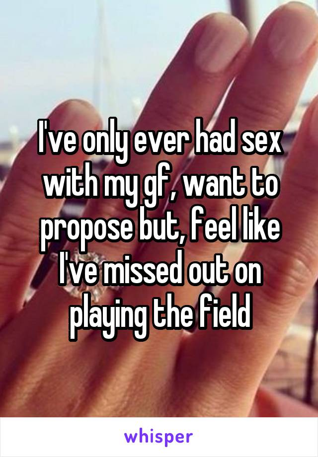 I've only ever had sex with my gf, want to propose but, feel like I've missed out on playing the field