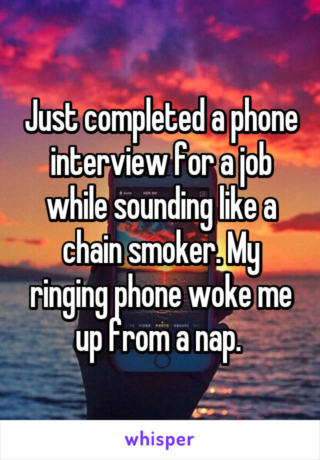 Just completed a phone interview for a job while sounding like a chain smoker. My ringing phone woke me up from a nap.