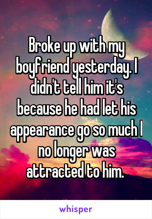 Broke up with my boyfriend yesterday. I didn't tell him it's because he had let his appearance go so much I no longer was attracted to him.