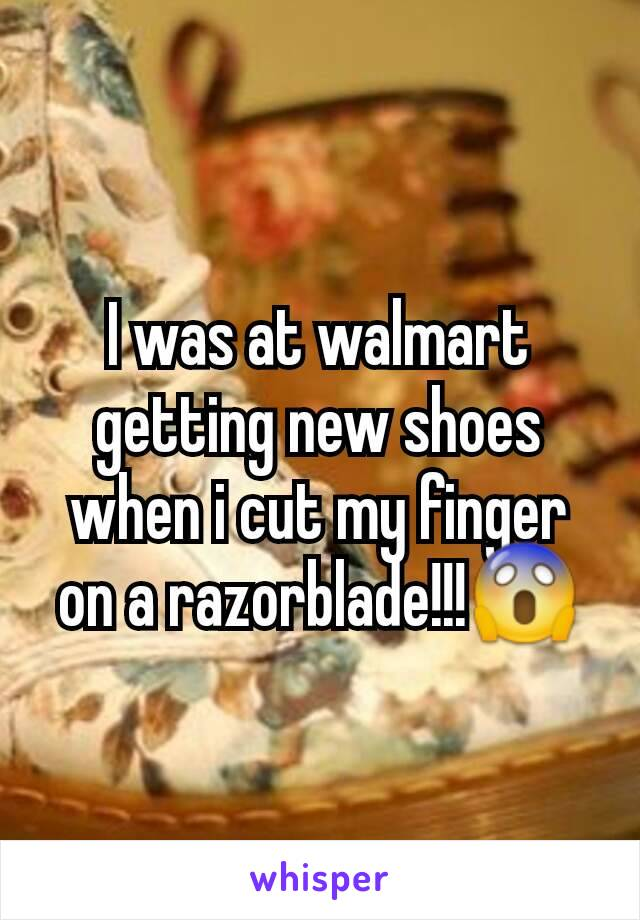 I was at walmart getting new shoes when i cut my finger on a razorblade!!!😱