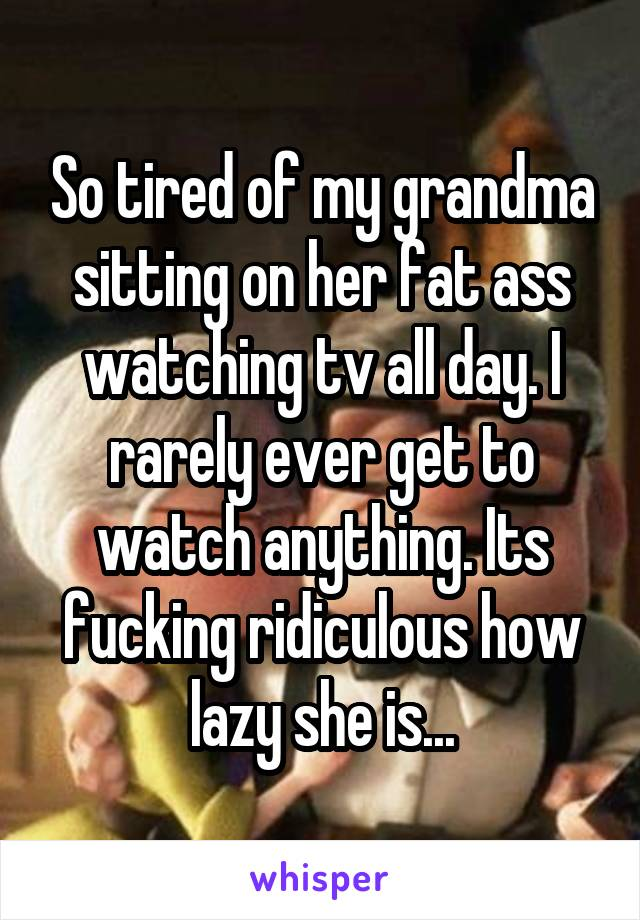 So tired of my grandma sitting on her fat ass watching tv all day. I rarely ever get to watch anything. Its fucking ridiculous how lazy she is...