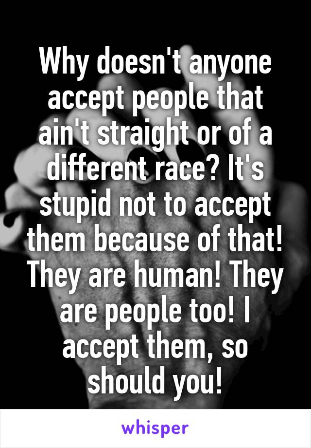 Why doesn't anyone accept people that ain't straight or of a different race? It's stupid not to accept them because of that! They are human! They are people too! I accept them, so should you!