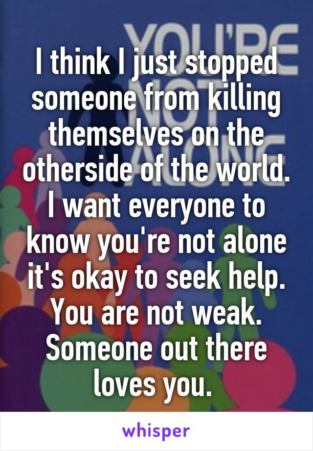I think I just stopped someone from killing themselves on the otherside of the world. I want everyone to know you're not alone it's okay to seek help. You are not weak. Someone out there loves you.