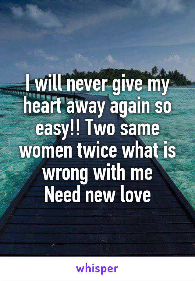 I will never give my heart away again so easy!! Two same women twice what is wrong with me Need new love