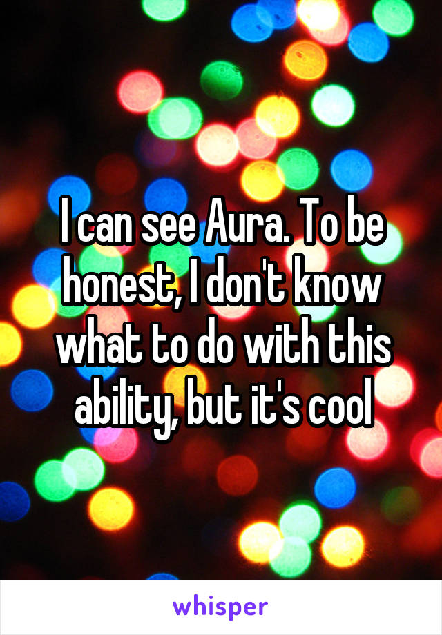 I can see Aura. To be honest, I don't know what to do with this ability, but it's cool