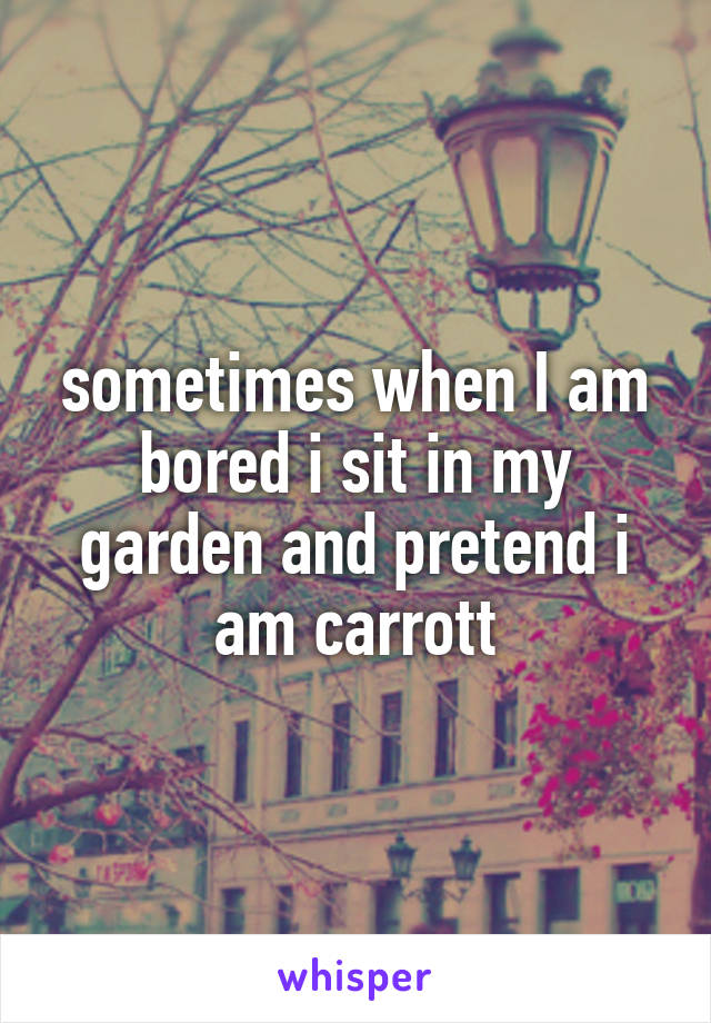 sometimes when I am bored i sit in my garden and pretend i am carrott
