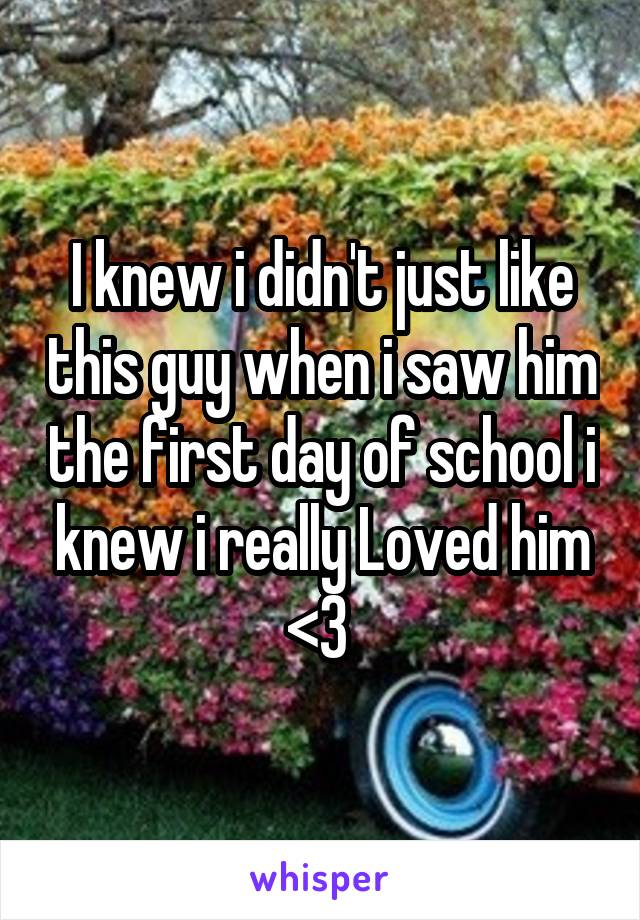 I knew i didn't just like this guy when i saw him the first day of school i knew i really Loved him <3