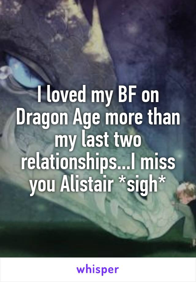 I loved my BF on Dragon Age more than my last two relationships...I miss you Alistair *sigh*