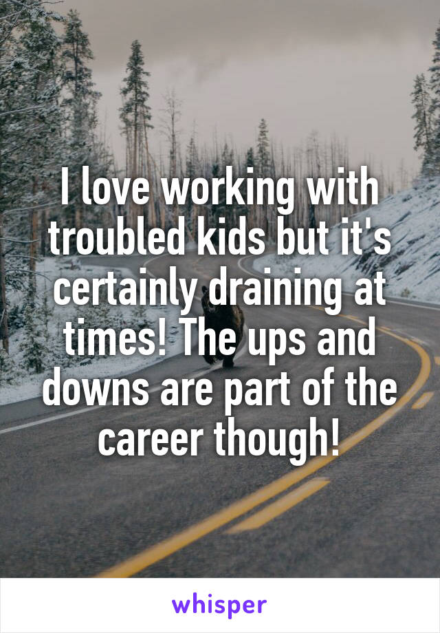 I love working with troubled kids but it's certainly draining at times! The ups and downs are part of the career though!