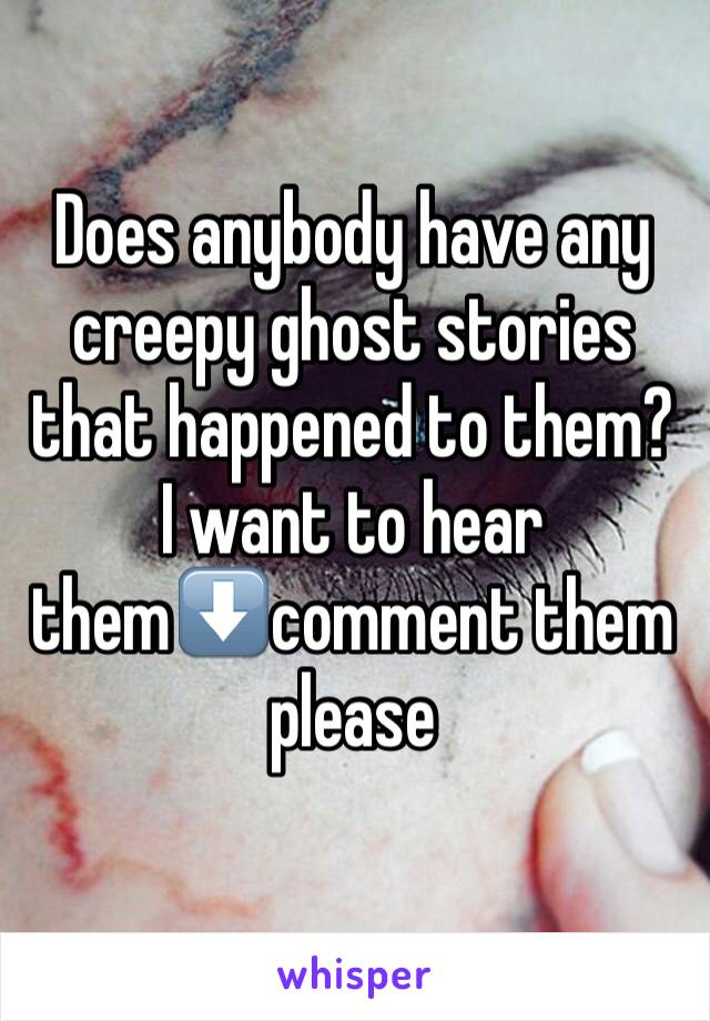 Does anybody have any creepy ghost stories that happened to them? I want to hear them⬇️comment them please