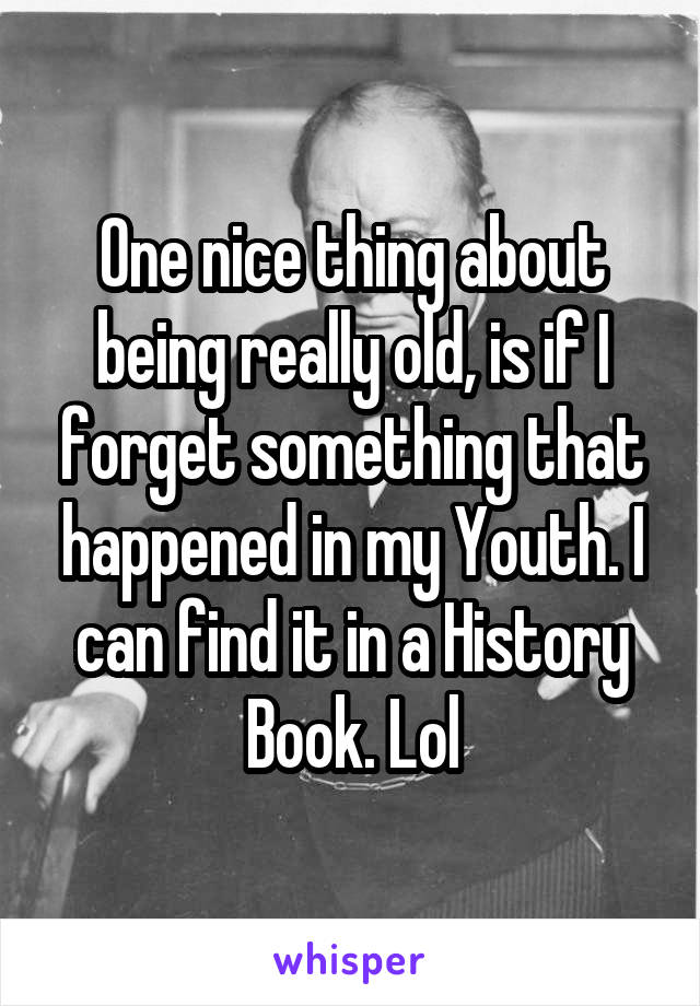 One nice thing about being really old, is if I forget something that happened in my Youth. I can find it in a History Book. Lol