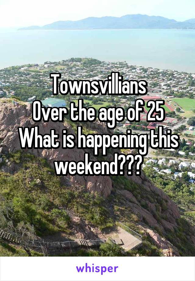 Townsvillians Over the age of 25 What is happening this weekend???